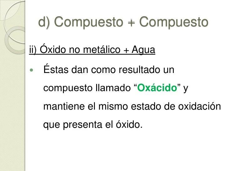 """d) Compuesto + Compuesto<br />i) Óxido metálico + Agua<br />Estas darán como resultado un compuesto llamado """"hidróxido""""<br..."""