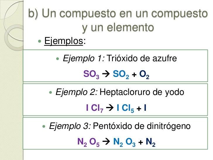 b) Un compuesto en un compuesto y un elemento<br />Es el proceso inverso a la combinación de un elemento y un compuesto,  ...