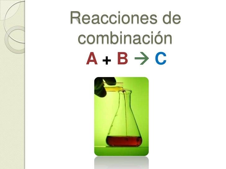 Reacciones de…<br />Combinación ( A + BC )<br />Descomposición ( AB + C )<br />Desplazamiento  ( Ax + BBx + A)<br />Dob...