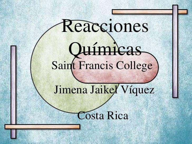 Reacciones Químicas<br />Saint Francis College<br />Jimena Jaikel Víquez<br />Costa Rica<br />