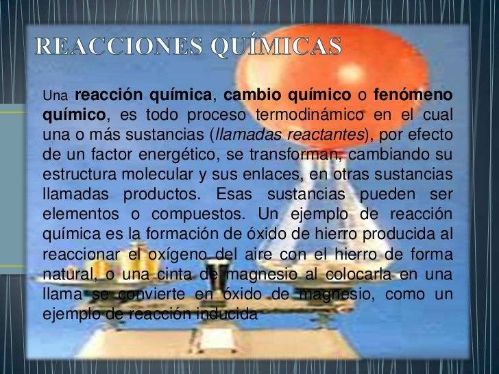 Una reacción química, cambio químico o fenómenoquímico, es todo proceso termodinámico en el cualuna o más sustancias (llam...
