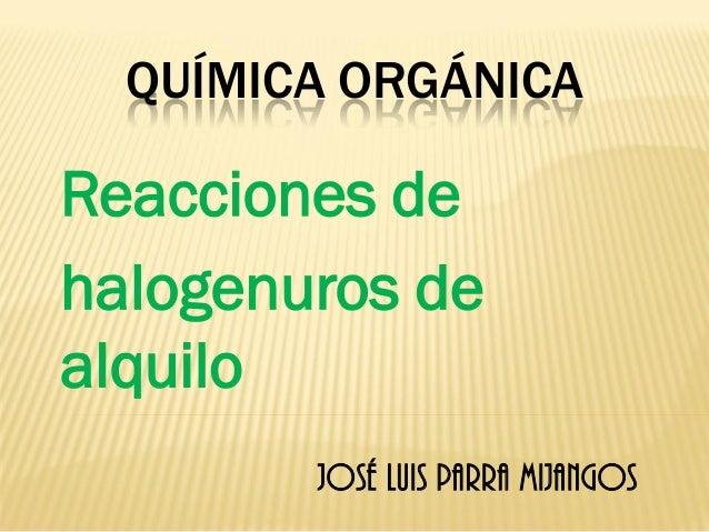 QUÍMICA ORGÁNICA  Reacciones de  halogenuros de alquilo  José Luis Parra Mijangos