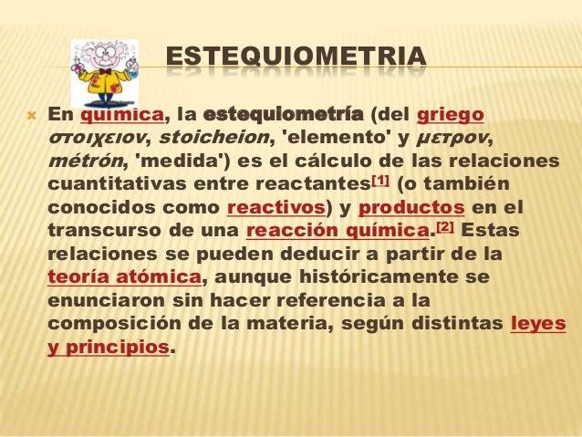 ESTEQUIOMETRIA En química, la estequiometría (del griegoστοιχειον, stoicheion, elemento y μετρον,métrón, medida) es el cá...