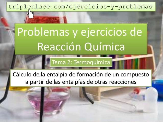 Problemas y ejercicios de Reacción Química Tema 2: Termoquímica Cálculo de la entalpía de formación de un compuesto a part...