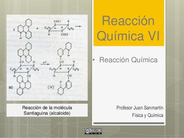 Reacción Química VI Profesor Juan Sanmartín Física y Química • Reacción Química Reacción de la molécula Santiaguina (alcal...