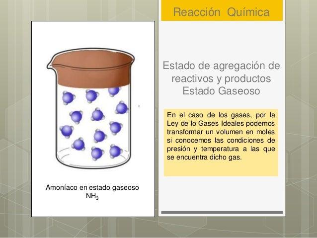 Estado de agregación de reactivos y productos Estado Gaseoso En el caso de los gases, por la Ley de lo Gases Ideales podem...