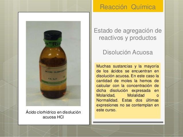 Estado de agregación de reactivos y productos Disolución Acuosa Muchas sustancias y la mayoría de los ácidos se encuentran...