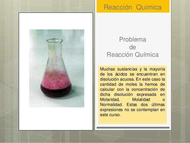 Problema de Reacción Química Muchas sustancias y la mayoría de los ácidos se encuentran en disolución acuosa. En este caso...