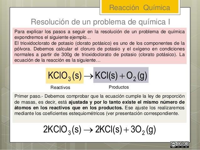 Reacción Química Resolución de un problema de química I (g)OKCl(s)(s)KClO 23  Para explicar los pasos a seguir en la res...