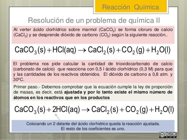 Reacción Química Resolución de un problema de química II O(l)H(g)CO(s)CaClHCl(aq)(s)CaCO 2223  Al verter ácido clorhíd...