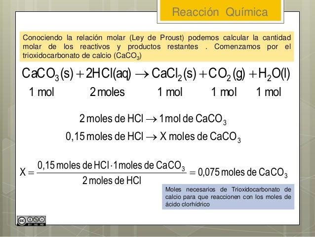 Reacción Química Conociendo la relación molar (Ley de Proust) podemos calcular la cantidad molar de los reactivos y produc...