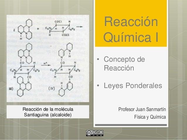 Reacción Química I Profesor Juan Sanmartín Física y Química • Concepto de Reacción • Leyes Ponderales Reacción de la moléc...