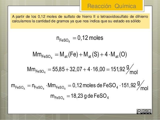 Reacción Química A partir de los 0,12 moles de sulfato de hierro II o tetraoxidosulfato de dihierro calculamos la cantidad...