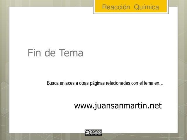 Fin de Tema Busca enlaces a otras páginas relacionadas con el tema en… www.juansanmartin.net Reacción Química
