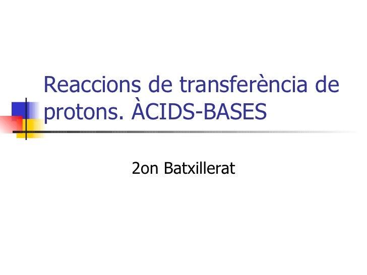 Reaccions de transferència de protons. ÀCIDS-BASES 2on Batxillerat