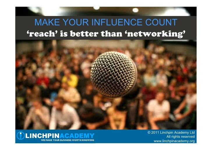 MAKE YOUR INFLUENCE COUNT'reach' is better than 'networking'                          © 2011 Linchpin Academy Ltd         ...