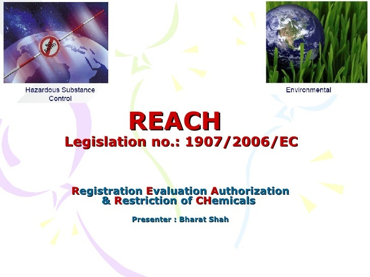 REACH   Legislation no.: 1907/2006/EC R egistration  E valuation  A uthorization &  R estriction of  CH emicals  Presenter...
