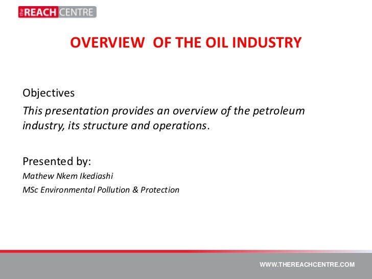 OVERVIEW OF THE OIL INDUSTRYObjectivesThis presentation provides an overview of the petroleumindustry, its structure and o...