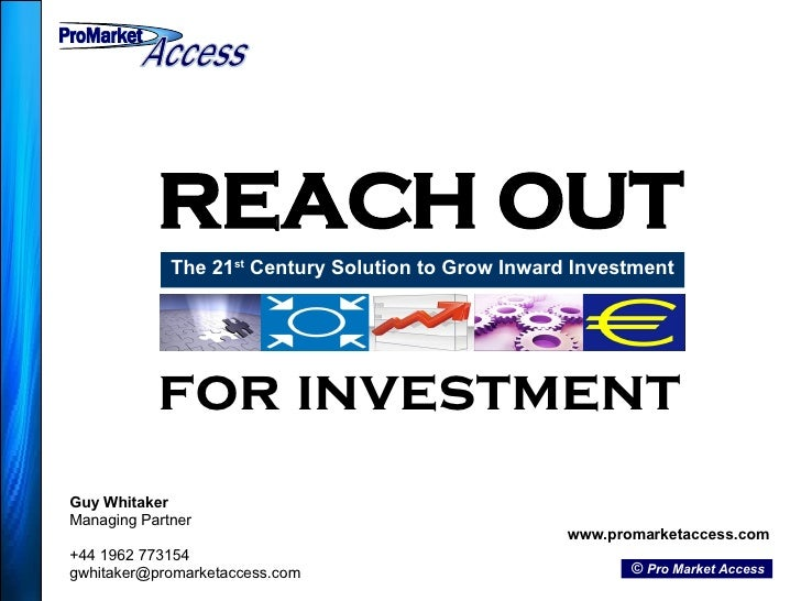 REACH OUT The 21 st  Century Solution to Grow Inward Investment Guy Whitaker Managing Partner +44 1962 773154 [email_addre...