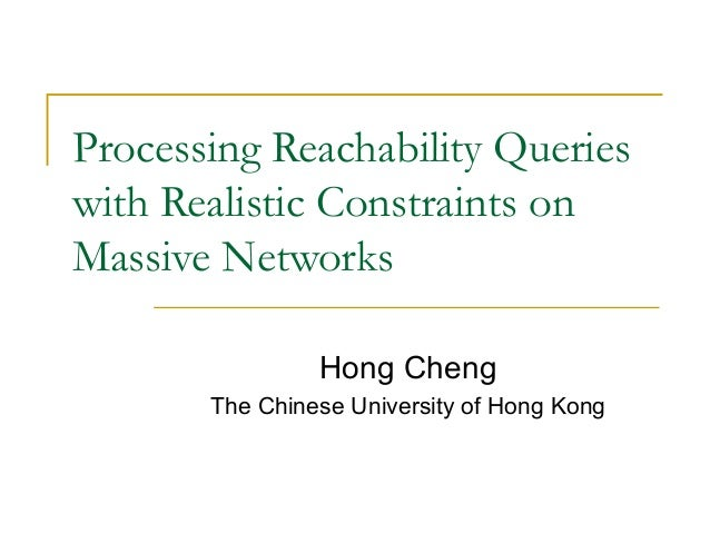Processing Reachability Queries with Realistic Constraints on Massive Networks Hong Cheng The Chinese University of Hong K...