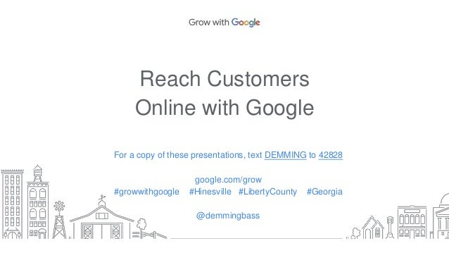 Reach Customers Online with Google For a copy of these presentations, text DEMMING to 42828 google.com/grow #growwithgoogl...