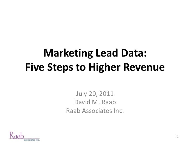 Marketing Lead Data:Five Steps to Higher Revenue           July 20, 2011          David M. Raab        Raab Associates Inc...