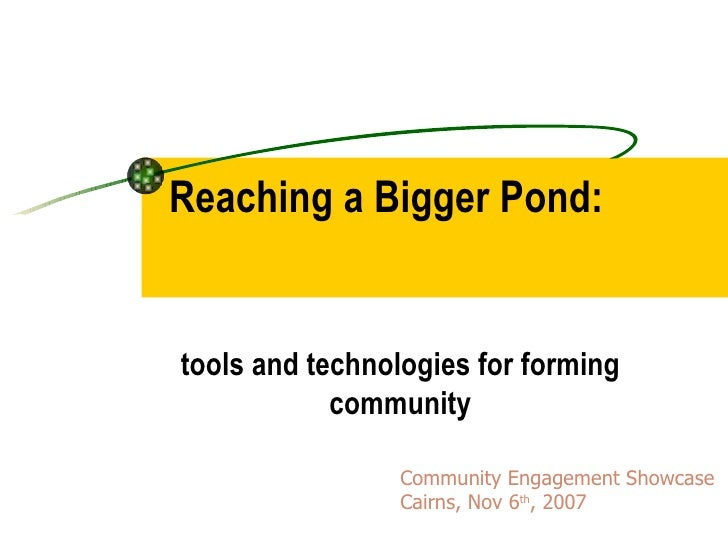 Reaching a Bigger Pond:  tools and technologies for forming community Community Engagement Showcase  Cairns, Nov 6 th , 2007