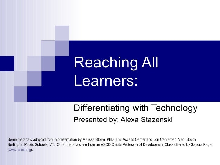 Reaching All Learners: Differentiating with Technology Presented by: Alexa Stazenski Some materials adapted from a present...