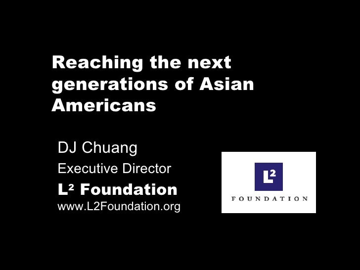 Reaching the next generations of Asian Americans DJ Chuang  Executive Director L 2  Foundation   www.L2Foundation.org