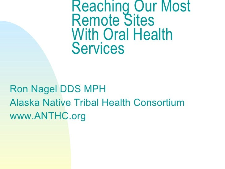 Reaching Our Most Remote Sites With Oral Health Services <ul><li>Ron Nagel DDS MPH </li></ul><ul><li>Alaska Native Tribal ...