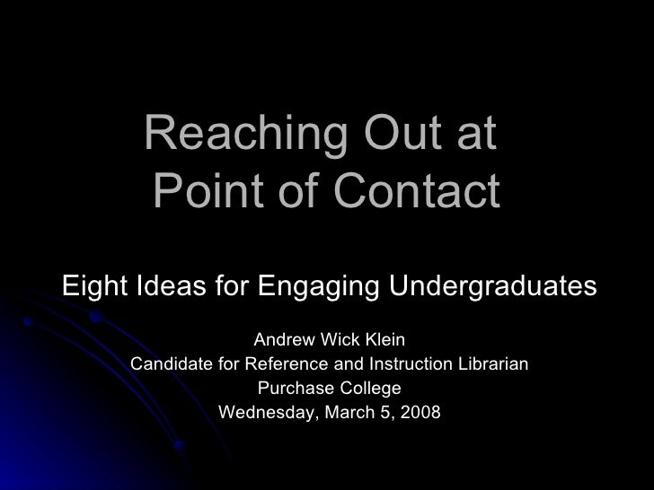 Reaching Out at  Point of Contact Eight Ideas for Engaging Undergraduates Andrew Wick Klein Candidate for Reference and In...