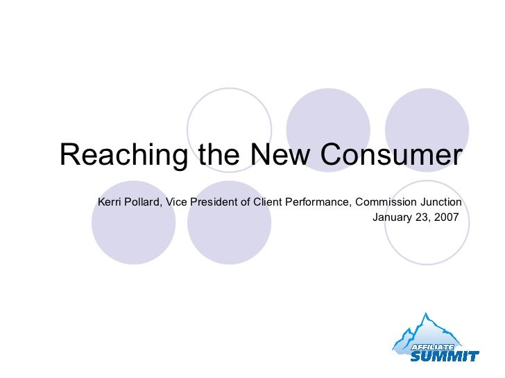 Reaching the New Consumer Kerri Pollard, Vice President of Client Performance, Commission Junction January 23, 2007