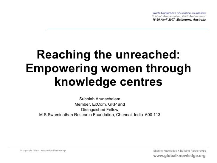 Reaching the unreached: Empowering women through knowledge centres Subbiah Arunachalam Member, ExCom, GKP and Distnguished...