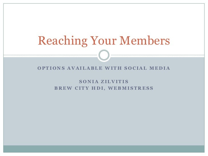 Reaching Your Members  OPTIONS AVAILABLE WITH SOCIAL MEDIA            SONIA ZILVITIS     BREW CITY HDI, WEBMISTRESS