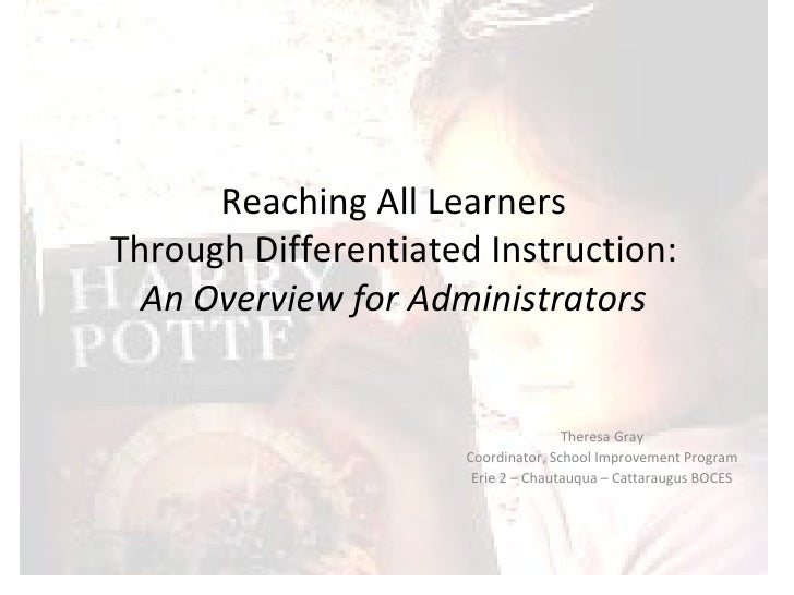 Reaching All Learners Through Differentiated Instruction: An Overview for Administrators Theresa Gray Coordinator, School ...