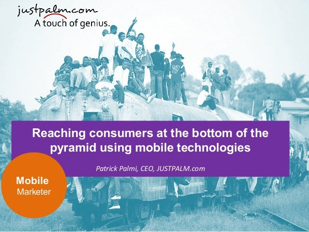 Reaching consumers at the bottom of the pyramid using mobile technologies  Patrick Palmi, CEO, JUSTPALM.com Mobile Market...