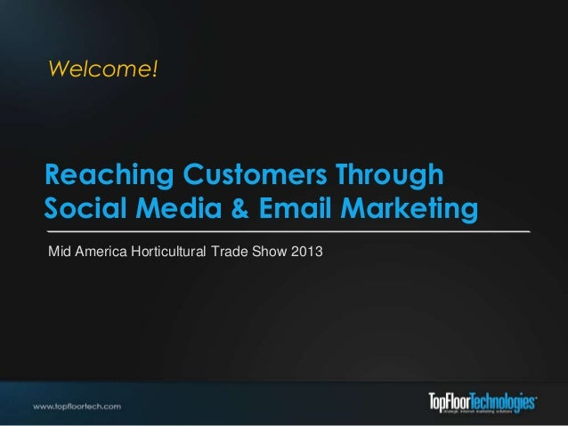 Welcome!Reaching Customers ThroughSocial Media & Email MarketingMid America Horticultural Trade Show 2013