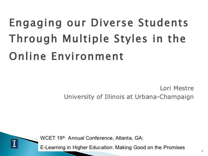 Engaging our Diverse Students Through Multiple Styles in the Online Environment   <ul><li>Lori Mestre </li></ul><ul><li>Un...