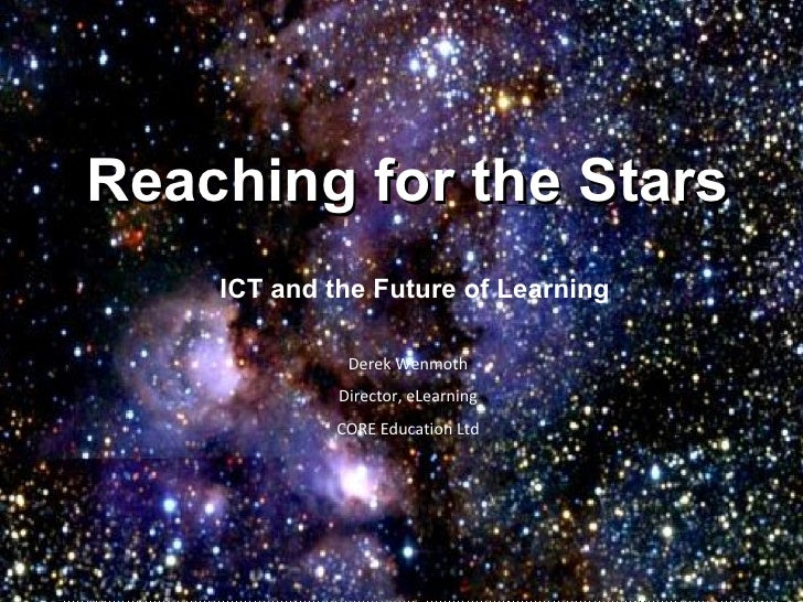 Reaching for the Stars ICT and the Future of Learning Derek Wenmoth Director, eLearning CORE Education Ltd