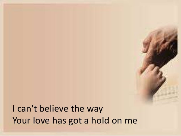 I can't believe the way  Your love has got a hold on me