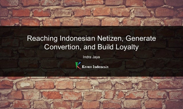 Reaching Indonesian Netizen, Generate Convertion, and Build Loyalty Indra Jaya