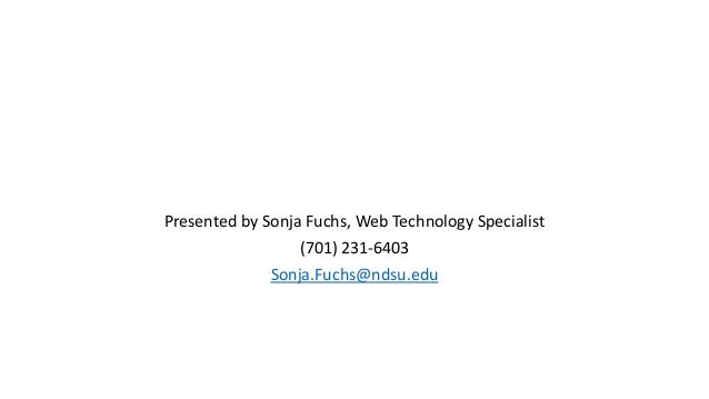 Presented by Sonja Fuchs, Web Technology Specialist (701) 231-6403 Sonja.Fuchs@ndsu.edu