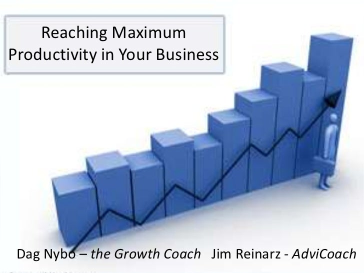 Reaching Maximum Productivity in Your Business<br />Dag Nybo – the Growth Coach   Jim Reinarz - AdviCoach<br />