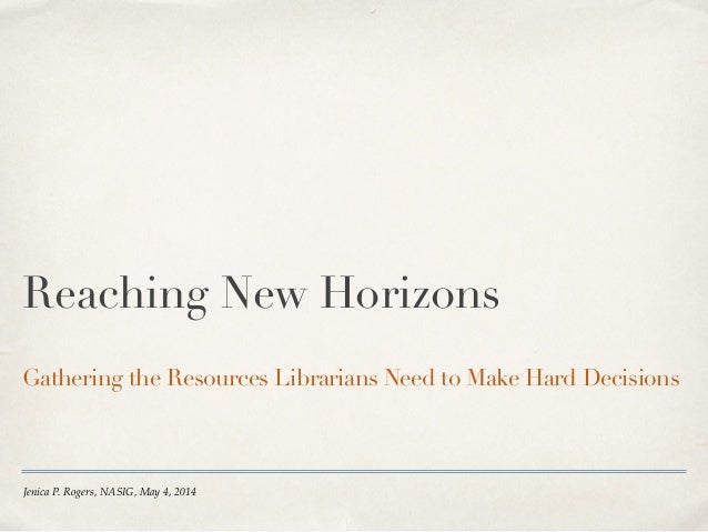 Jenica P. Rogers, NASIG, May 4, 2014 Reaching New Horizons Gathering the Resources Librarians Need to Make Hard Decisions