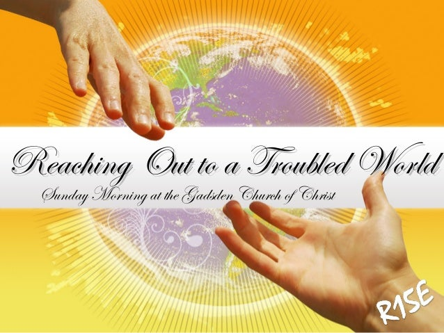 Reaching Out to a Troubled WorldReaching Out to a Troubled World Sunday Morning at the Gadsden Church of Christ