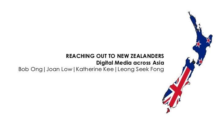 REACHING OUT TO NEW ZEALANDERS<br />Digital Media across Asia<br />Bob Ong|Joan Low|Katherine Kee|Leong Seek Fong<br />
