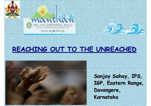 REACHING OUT TO THE UNREACHEDREACHING OUT TO THE UNREACHED Sanjay Sahay, IPS,Sanjay Sahay, IPS, IGP, Eastern Range,IGP, Ea...