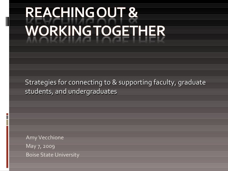 Amy Vecchione May 7, 2009 Boise State University Strategies for connecting to & supporting faculty, graduate students, and...