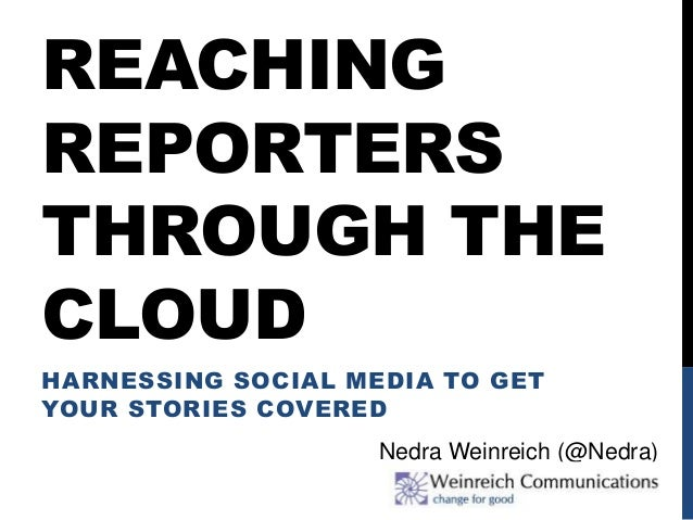 REACHING REPORTERS THROUGH THE CLOUD HARNESSING SOCIAL MEDIA TO GET YOUR STORIES COVERED Nedra Weinreich (@Nedra)