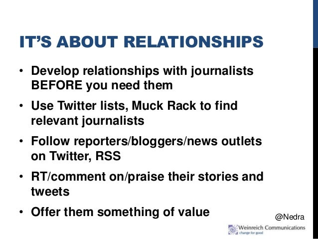 IT'S ABOUT RELATIONSHIPS • Develop relationships with journalists BEFORE you need them • Use Twitter lists, Muck Rack to f...